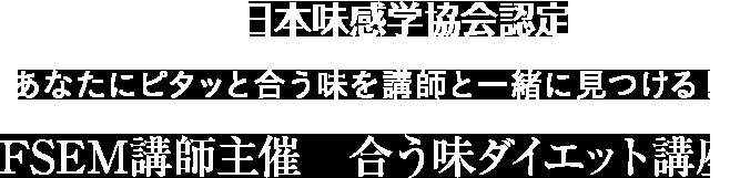 日本味感学協会認定 あなたにピタッと合う味を講師と一緒に見つける!FSEM講師主催   合う味ダイエット講座